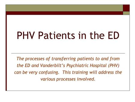 PHV Patients in the ED The processes of transferring patients to and from the ED and Vanderbilt's Psychiatric Hospital (PHV) can be very confusing. This.