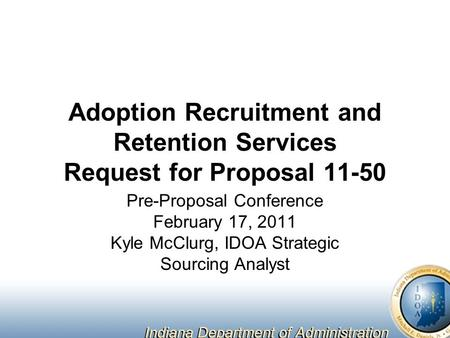 Adoption Recruitment and Retention Services Request for Proposal 11-50 Pre-Proposal Conference February 17, 2011 Kyle McClurg, IDOA Strategic Sourcing.