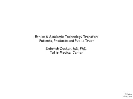 D.Zucker Draft-EB09 Ethics & Academic Technology Transfer: Patients, Products and Public Trust Deborah Zucker, MD, PhD, Tufts Medical Center.