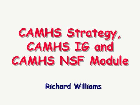 CAMHS Strategy, CAMHS IG and CAMHS NSF Module Richard Williams.