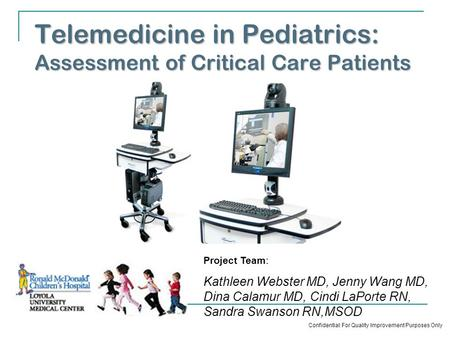 Telemedicine in Pediatrics: Assessment of Critical Care Patients Project Team: Kathleen Webster MD, Jenny Wang MD, Dina Calamur MD, Cindi LaPorte RN, Sandra.