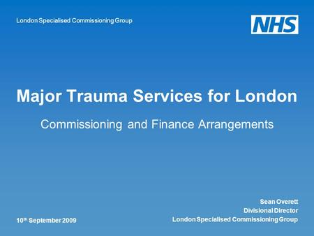 London Specialised Commissioning Group 10 th September 2009 Major Trauma Services for London Commissioning and Finance Arrangements Sean Overett Divisional.