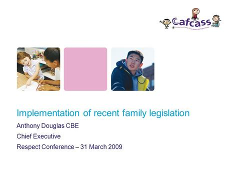 Implementation of recent family legislation Anthony Douglas CBE Chief Executive Respect Conference – 31 March 2009.