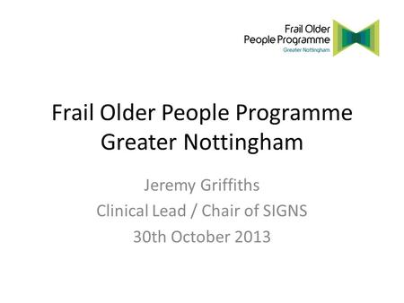 Frail Older People Programme Greater Nottingham Jeremy Griffiths Clinical Lead / Chair of SIGNS 30th October 2013.