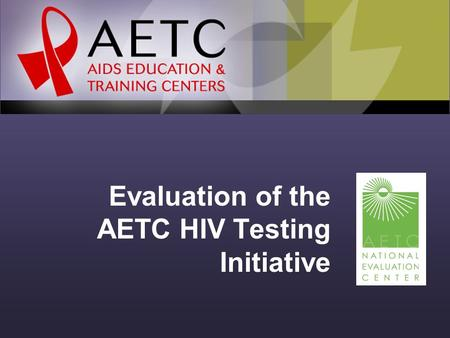 Evaluation of the AETC HIV Testing Initiative. Background In 2006, revised recommendations for routine HIV screening were released. AETCs have worked.