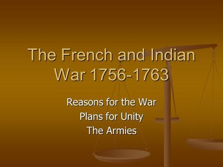 The French and Indian War 1756-1763 Reasons for the War Plans for Unity The Armies.