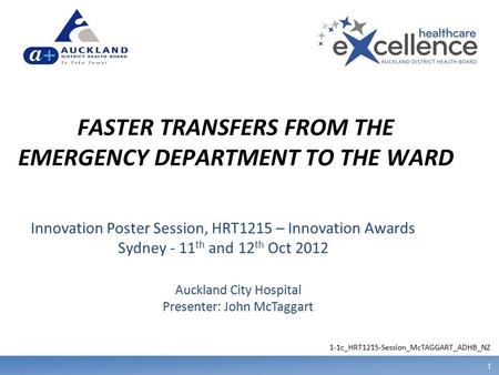 1 FASTER TRANSFERS FROM THE EMERGENCY DEPARTMENT TO THE WARD Auckland City Hospital Presenter: John McTaggart Innovation Poster Session, HRT1215 – Innovation.