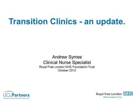 Transition Clinics - an update. Andrew Symes Clinical Nurse Specialist Royal Free London NHS Foundation Trust October 2012.