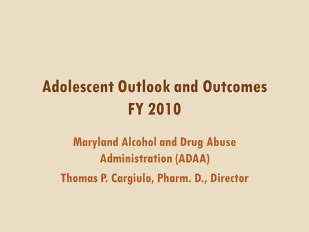 Adolescent Outlook and Outcomes FY 2010 Maryland Alcohol and Drug Abuse Administration (ADAA) Thomas P. Cargiulo, Pharm. D., Director.