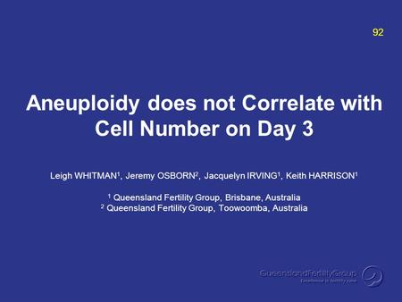 Aneuploidy does not Correlate with Cell Number on Day 3 Leigh WHITMAN 1, Jeremy OSBORN 2, Jacquelyn IRVING 1, Keith HARRISON 1 1 Queensland Fertility Group,