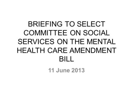 BRIEFING TO SELECT COMMITTEE ON SOCIAL SERVICES ON THE MENTAL HEALTH CARE AMENDMENT BILL 11 June 2013.
