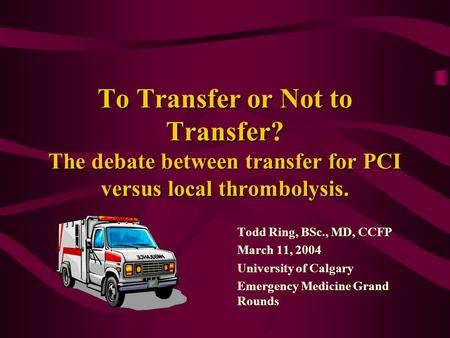 To Transfer or Not to Transfer? The debate between transfer for PCI versus local thrombolysis. Todd Ring, BSc., MD, CCFP March 11, 2004 University of Calgary.