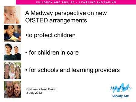 C H I L D R E N A N D A D U L T S – L E A R N I N G A N D C A R I N G Children's Trust Board 3 July 2012 A Medway perspective on new OfSTED arrangements.