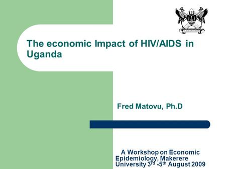 The economic Impact of HIV/AIDS in Uganda A Workshop on Economic Epidemiology, Makerere University 3 rd -5 th August 2009 Fred Matovu, Ph.D.