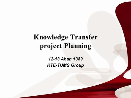 Knowledge Transfer project Planning 12-13 Aban 1389 KTE-TUMS Group.