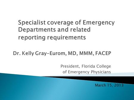 Dr. Kelly Gray-Eurom, MD, MMM, FACEP President, Florida College of Emergency Physicians March 15, 2013.