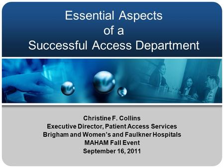 Essential Aspects of a Successful Access Department Christine F. Collins Executive Director, Patient Access Services Brigham and Women's and Faulkner Hospitals.