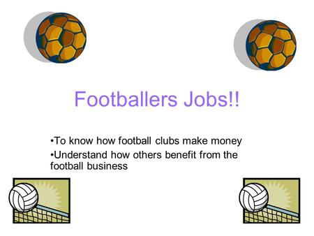 Footballers Jobs!! To know how football clubs make money Understand how others benefit from the football business.