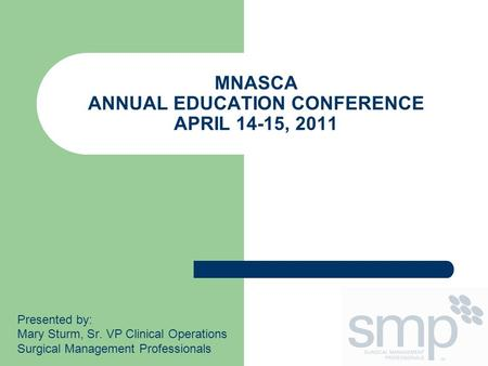 MNASCA ANNUAL EDUCATION CONFERENCE APRIL 14-15, 2011 Presented by: Mary Sturm, Sr. VP Clinical Operations Surgical Management Professionals.