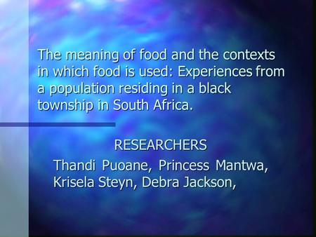 The meaning of food and the contexts in which food is used: Experiences from a population residing in a black township in South Africa. RESEARCHERS Thandi.