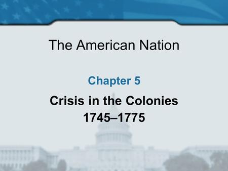 The American Nation Chapter 5 Crisis in the Colonies 1745–1775.