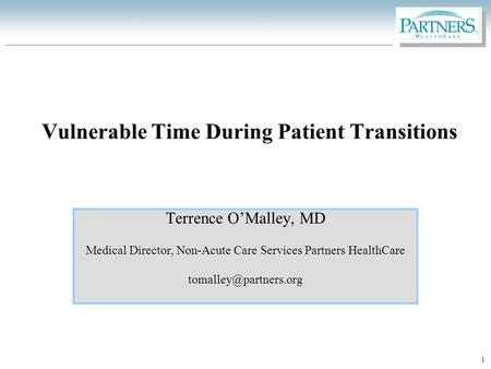 1 Vulnerable Time During Patient Transitions Terrence O'Malley, MD Medical Director, Non-Acute Care Services Partners HealthCare