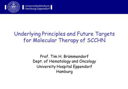 Underlying Principles and Future Targets for Molecular Therapy of SCCHN Prof. Tim H. Brümmendorf Dept. of Hematology and Oncology University Hospital Eppendorf.