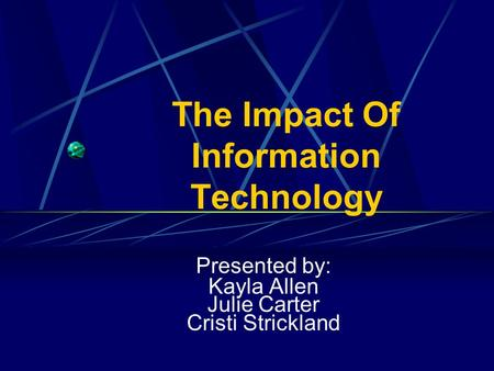 The Impact Of Information Technology Presented by: Kayla Allen Julie Carter Cristi Strickland.