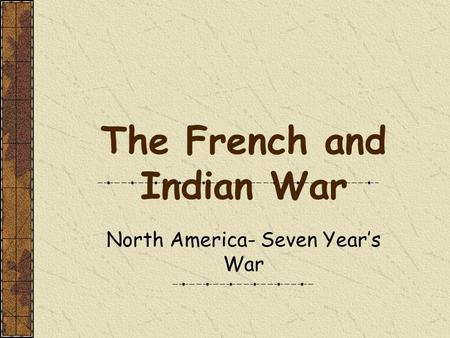 The French and Indian War North America- Seven Year's War.