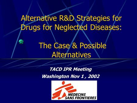 Alternative R&D Strategies for Drugs for Neglected Diseases: The Case & Possible Alternatives TACD IPR Meeting Washington Nov 1, 2002.