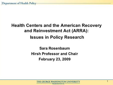 1 Health Centers and the American Recovery and Reinvestment Act (ARRA): Issues in Policy Research Sara Rosenbaum Hirsh Professor and Chair February 23,