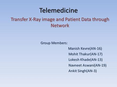 Telemedicine Transfer X-Ray image and Patient Data through Network Group Members: Group Members: Manish Kevre(AN-16) Manish Kevre(AN-16) Mohit Thakur(AN-17)