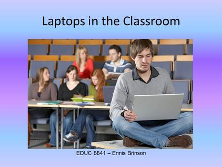Laptops in the Classroom EDUC 8841 – Ennis Brinson.