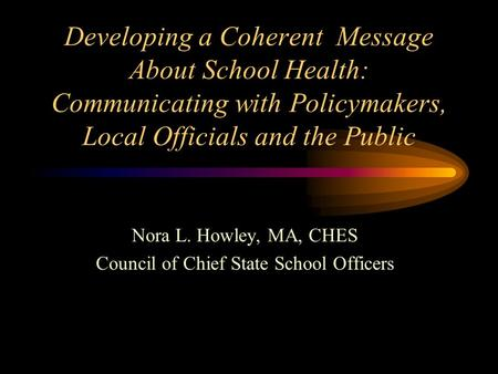 Developing a Coherent Message About School Health: Communicating with Policymakers, Local Officials and the Public Nora L. Howley, MA, CHES Council of.