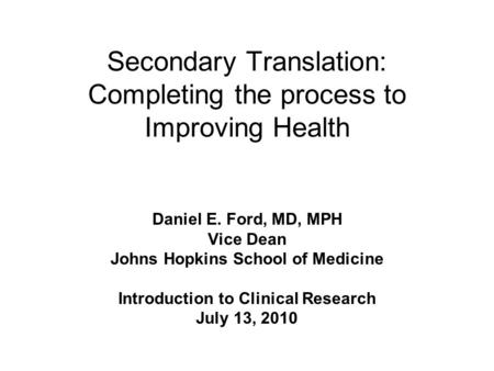 Secondary Translation: Completing the process to Improving Health Daniel E. Ford, MD, MPH Vice Dean Johns Hopkins School of Medicine Introduction to Clinical.
