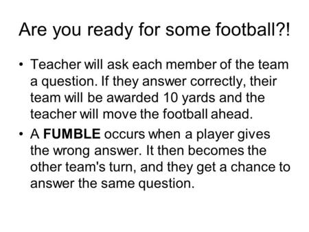 Are you ready for some football?! Teacher will ask each member of the team a question. If they answer correctly, their team will be awarded 10 yards and.