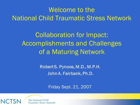 Welcome to the National Child Traumatic Stress Network Collaboration for Impact: Accomplishments and Challenges of a Maturing Network Robert S. Pynoos,