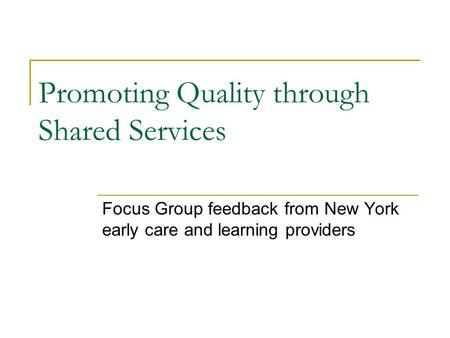 Promoting Quality through Shared Services Focus Group feedback from New York early care and learning providers.