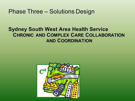 Phase Three – Solutions Design Sydney South West Area Health Service CCCC C HRONIC AND C OMPLEX C ARE C OLLABORATION C AND C OORDINATION.