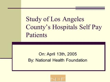 Study of Los Angeles County's Hospitals Self Pay Patients On: April 13th, 2005 By: National Health Foundation.