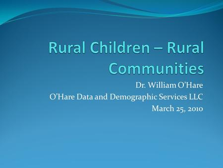 Dr. William O'Hare O'Hare Data and Demographic Services LLC March 25, 2010.