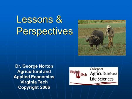 Lessons & Perspectives Dr. George Norton Agricultural and Applied Economics Virginia Tech Copyright 2006.