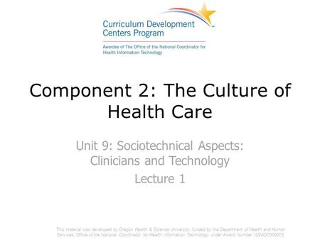 Component 2: The Culture of Health Care Unit 9: Sociotechnical Aspects: Clinicians and Technology Lecture 1 This material was developed by Oregon Health.