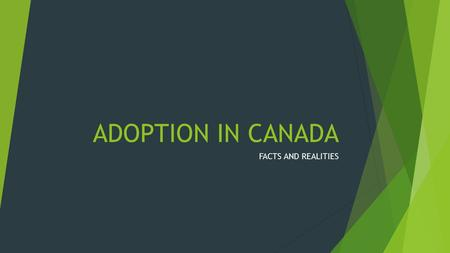 ADOPTION IN CANADA FACTS AND REALITIES. TRUE OR FALSE? 1. Approximately 1 in 5 Canadians are touched by adoption.