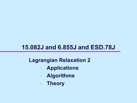 15.082J and 6.855J and ESD.78J Lagrangian Relaxation 2 Applications Algorithms Theory.