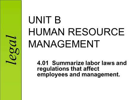 Legal UNIT B HUMAN RESOURCE MANAGEMENT 4.01 Summarize labor laws and regulations that affect employees and management.