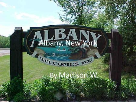 Albany, New York By Madison W.. About Albany Albany is roughly 150 miles north of New York City. Albany sits on the west bank of the Hudson River about.