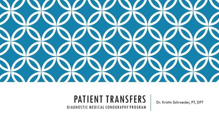 PATIENT TRANSFERS DIAGNOSTIC MEDICAL SONOGRAPHY PROGRAM Dr. Kristin Schroeder, PT, DPT.