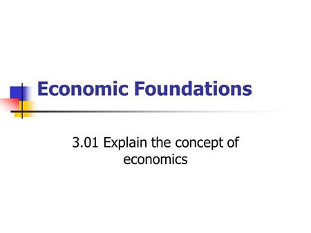 Economic Foundations 3.01 Explain the concept of economics.