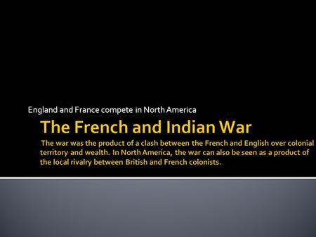 "England and France compete in North America. France: Algonquin and Huron English: Iroquois The ""French and Indian War"", the colonial part of the ""Seven."